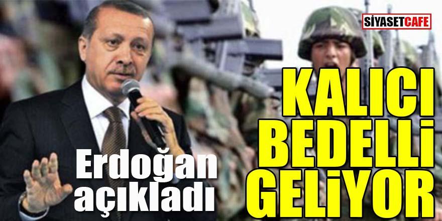 Erdoğan açıkladı: Kalıcı bedelli geliyor!