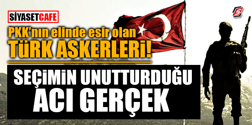 PKK'nın elinde esir olan Türk askerleri! Seçimin unutturduğu acı gerçek