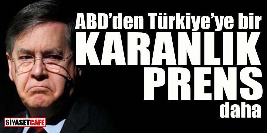 ABD'den Türkiye'ye bir karanlık prens daha!