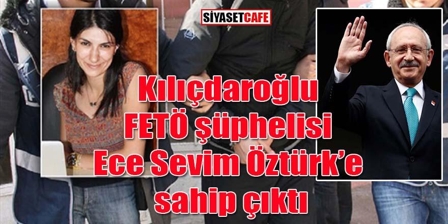 Kılıçdaroğlu FETÖ şüphelisi Ece Sevim Öztürk'e sahip çıktı