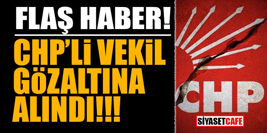 ŞOK! CHP'li vekil gözaltına alındı