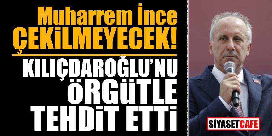 İnce çekilmeyecek! Kılıçdaroğlu'nu örgütle tehdit etti