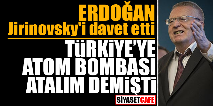Erdoğan Jirinovsky'i davet etti! Türkiye'ye atom bombası atalım demişti