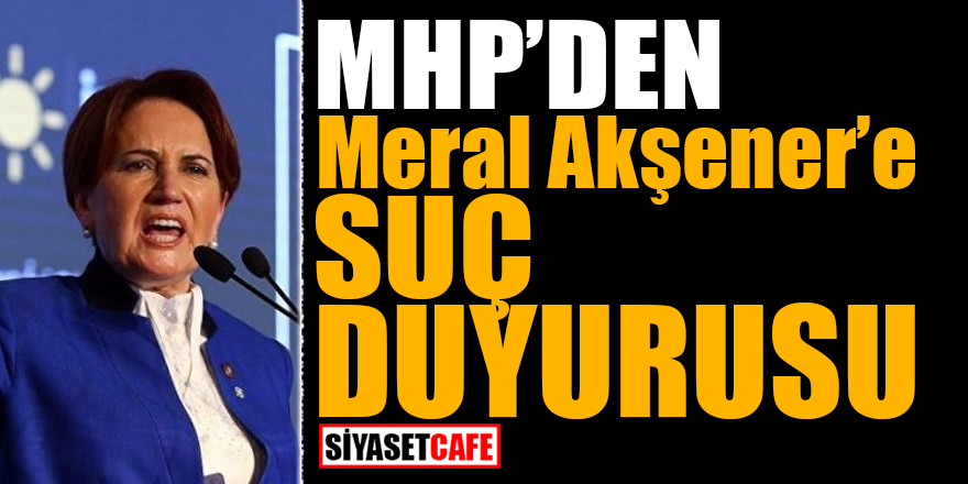 MHP'den Akşener'e suç duyurusu