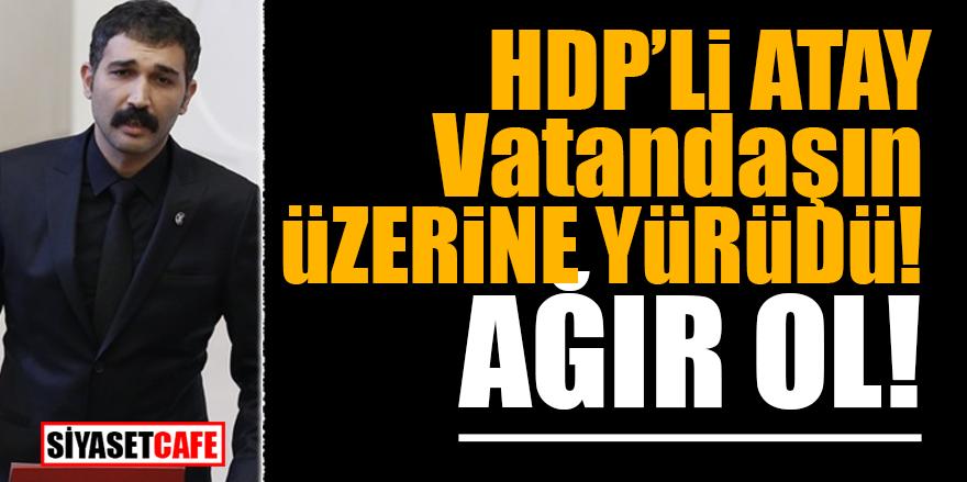 HDP'li Atay vatandaşın üzerine yürüdü! AĞIR OL