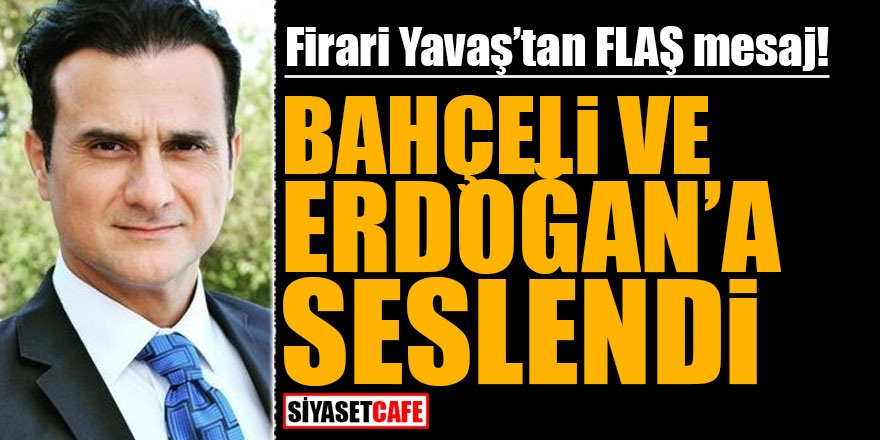 Firari Yavaş'tan flaş mesaj! Bahçeli ve Erdoğan'a seslendi
