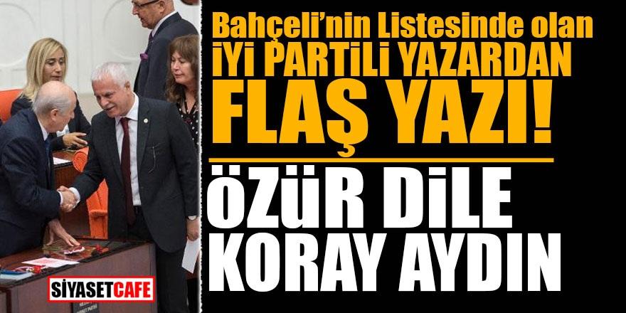 Bahçeli'nin listesinde olan İYİ Partili yazardan flaş yazı! Özür dile Koray Aydın