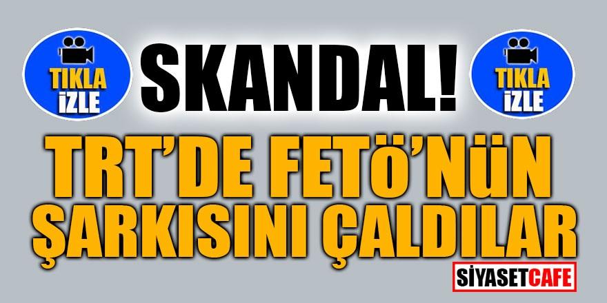 SKANDAL! TRT'de FETÖ'nün şarkısını çaldılar
