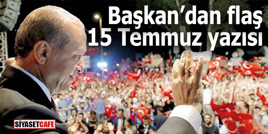 Başkan'dan flaş 15 Temmuz yazısı: Dünyaya demokrasi dersi verdik!