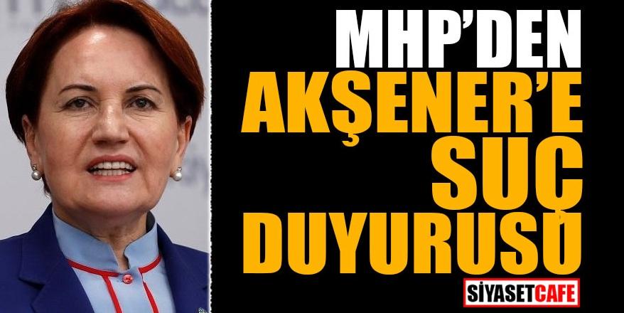 MHP'den Akşener'e suç duyurusu!