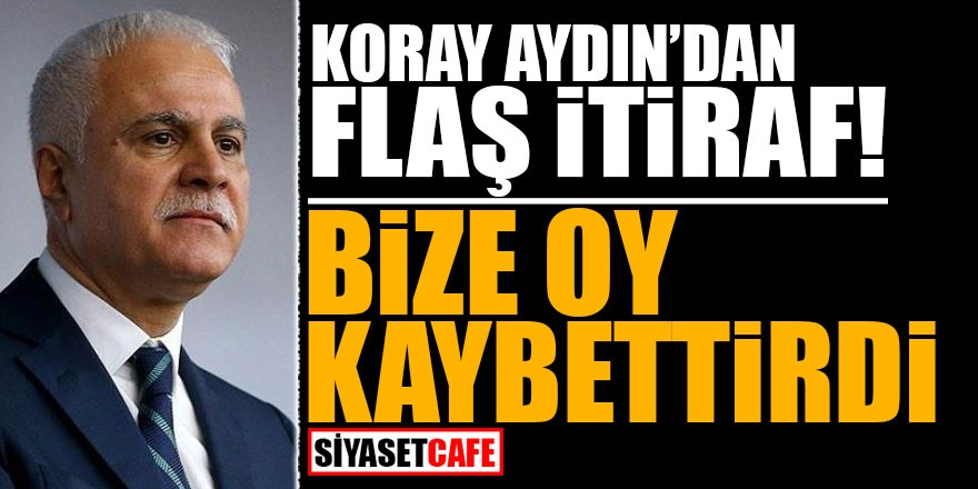 Koray Aydın'dan FLAŞ itiraf: Bize oy kaybettirdi