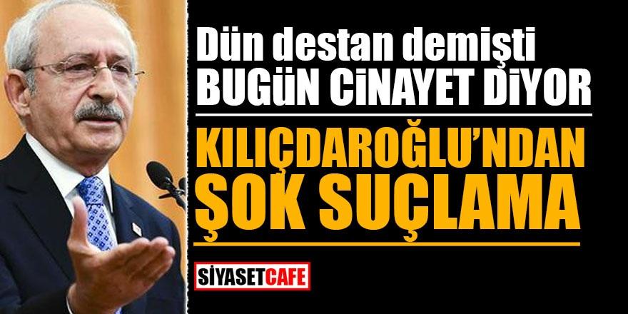 Dün destan demişti bugün cinayet diyor! Kılıçdaroğlu'ndan şok suçlama