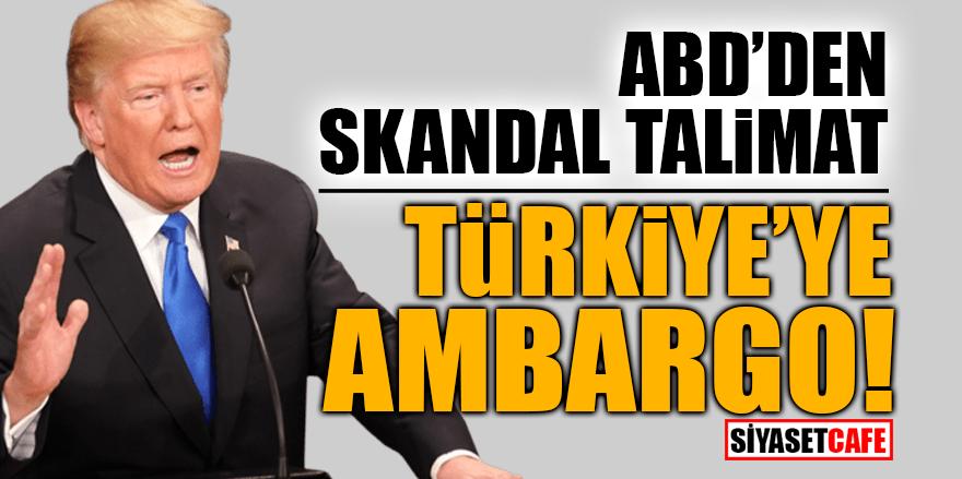 ABD'den skandal talimat! Türkiye'ye ambargo
