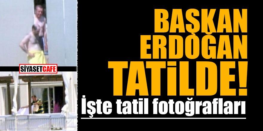 Başkan Erdoğan tatilde! İşte görüntüler
