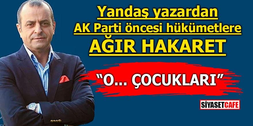 """Yandaş yazardan AK Parti öncesi hükümetlere ağır hakaret! """"O... çocukları"""""""