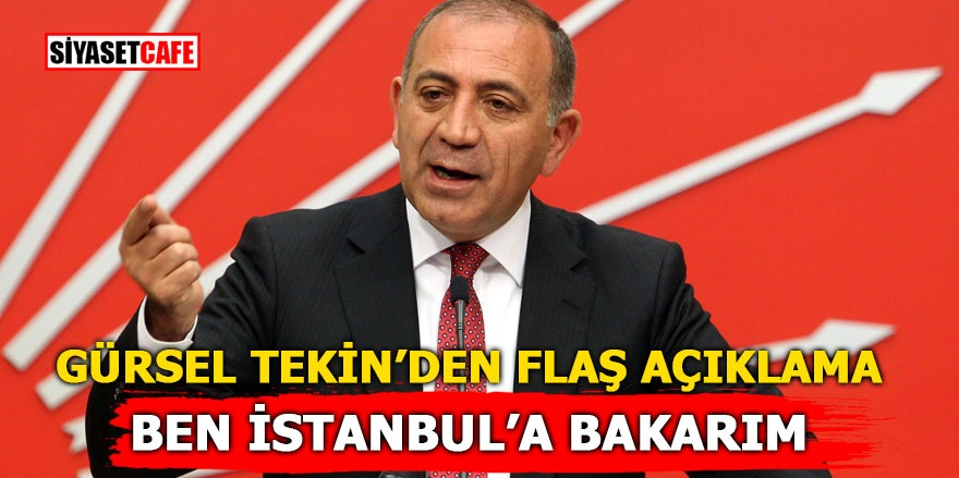 Gürsel Tekin'den flaş açıklama! Ben İstanbul'a bakarım