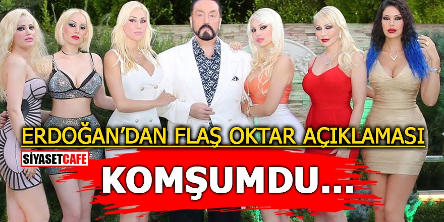 Erdoğan'dan flaş Adnan Oktar açıklaması: 'Komşumdu…'