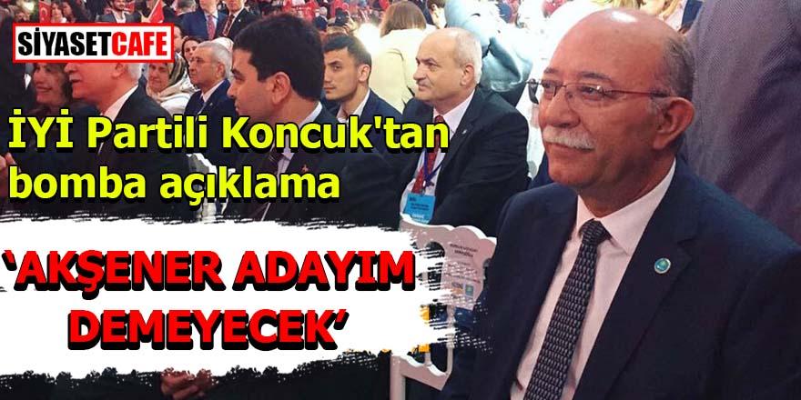 İYİ Partili Koncuk'tan bomba açıklama:Akşener adayım demeyecek