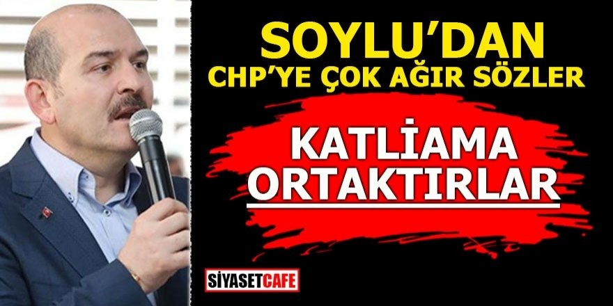 Soylu'dan CHP'ye çok ağır sözler! Katliama ortaktırlar