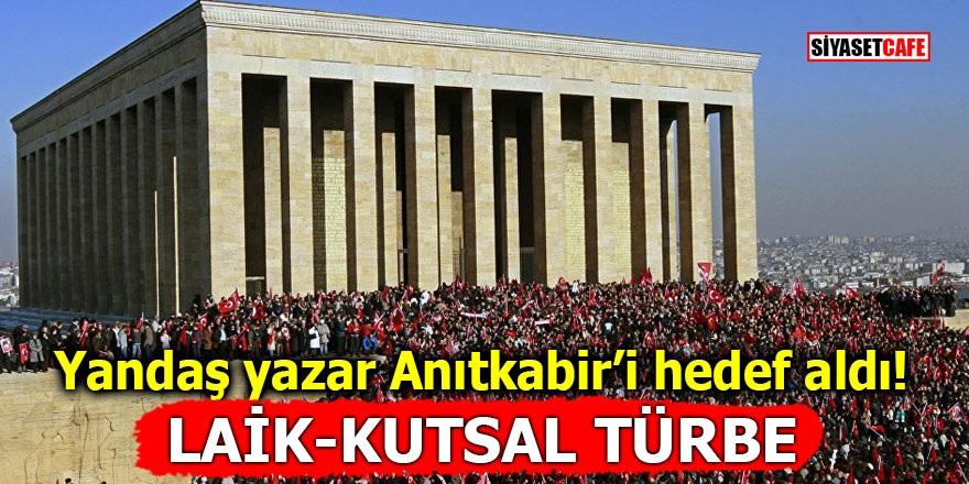 """Yandaş yazar Anıtkabir'i hedef aldı! """"Laik-kutsal türbe"""""""