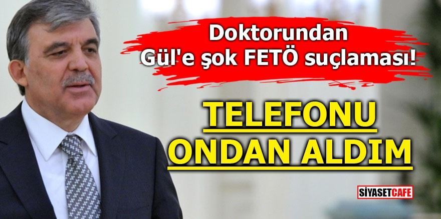 Doktorundan Gül'e şok FETÖ suçlaması! Telefonu ondan aldım