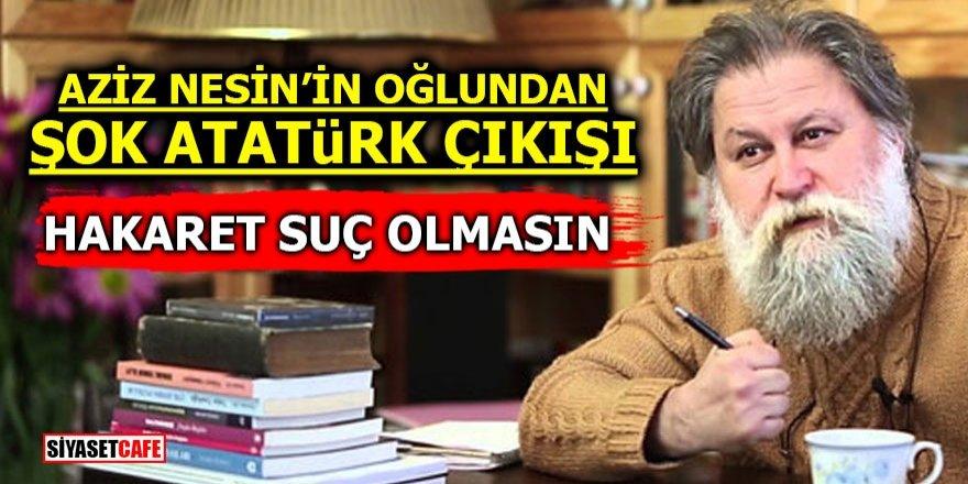 Aziz Nesin'in oğlundan şok Atatürk çıkışı! Hakaret suç olmasın