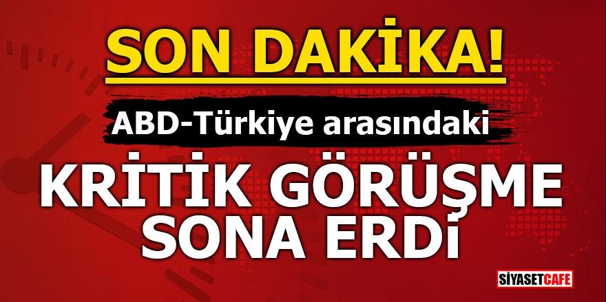 Türkiye ile ABD arasındaki kritik görüşme sona erdi