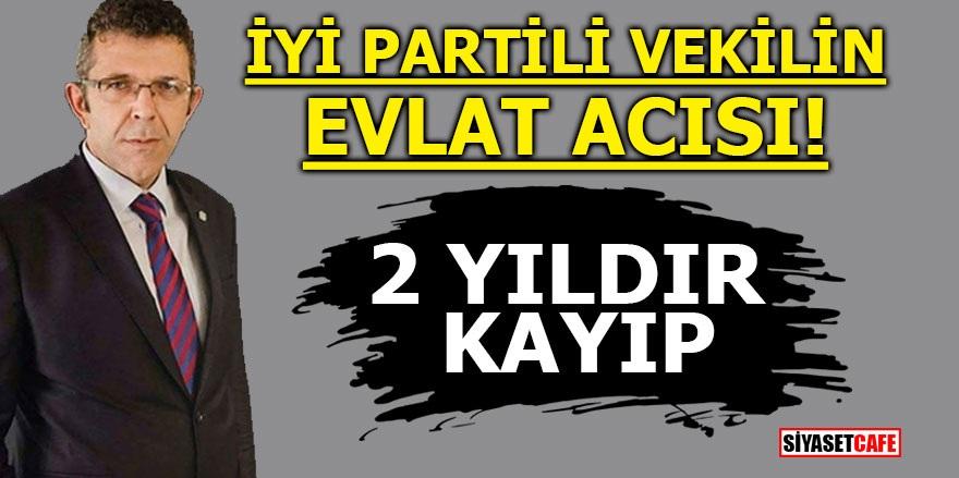 İYİ Partili vekilin evlat acısı! 2 yıldır kayıp