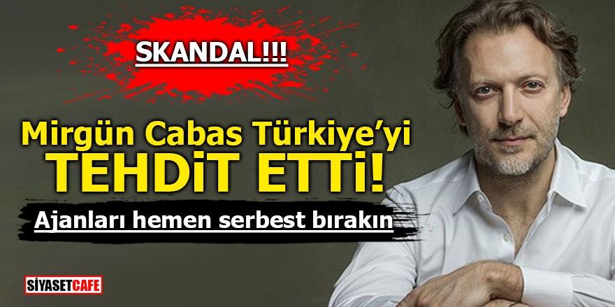 Mirgün Cabas Türkiye'yi tehdit etti! Ajanları hemen serbest bırakın