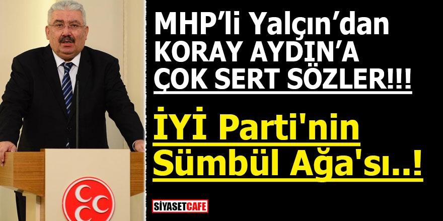 MHP'li Yalçın'dan Koray Aydın'a çok sert sözler! İYİ Parti'nin Sümbül Ağa'sı..!