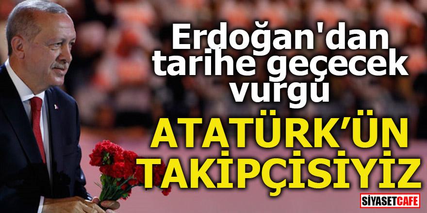 Erdoğan'dan tarihe geçecek vurgu! Atatürk'ün takipçisiyiz