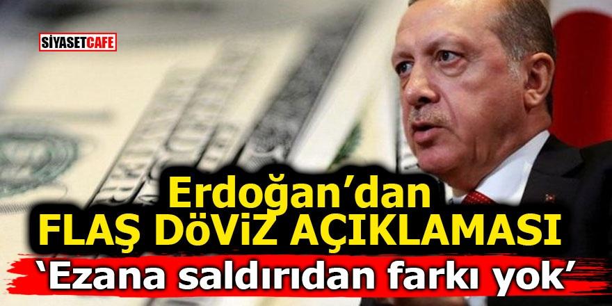 Erdoğan'dan flaş döviz açıklaması: Ezana saldırıdan farkı yok