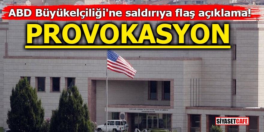ABD Büyükelçiliği'ne saldırıya flaş açıklama! PROVOKASYON
