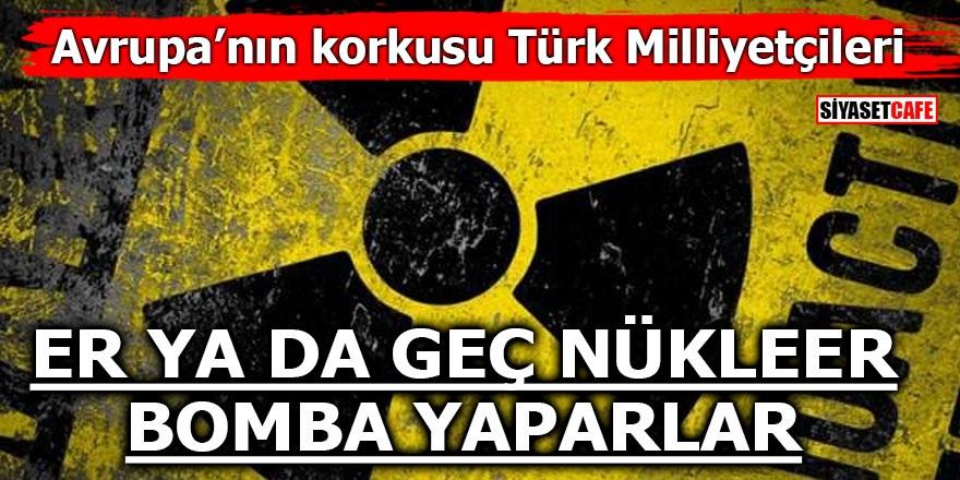 Avrupa'nın korkusu Türk milliyetçileri! Er ya da geç nükleer bomba yaparlar