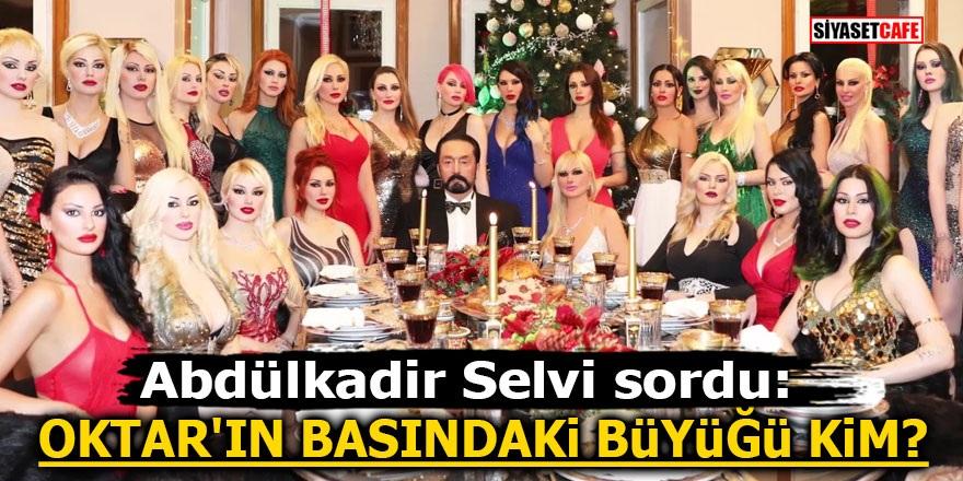 Abdülkadir Selvi sordu: Adnan Oktar'ın basındaki büyüğü kim?