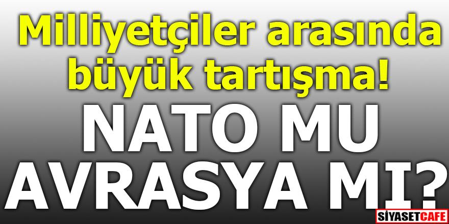 Milliyetçiler arasında büyük tartışma! NATO mu Avrasya mı?