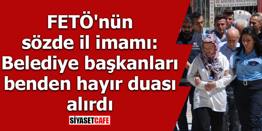 FETÖ'nün sözde il imamı: Belediye başkanları benden hayır duası alırdı