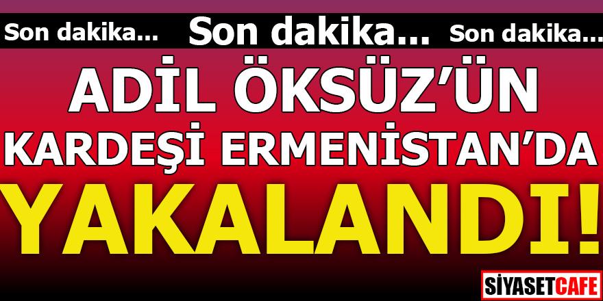 Adil Öksüz'ün kardeşi Ermenistan'da yakalandı