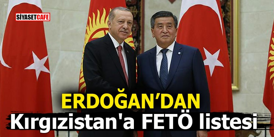 Erdoğan'dan Kırgızistan'a FETÖ listesi