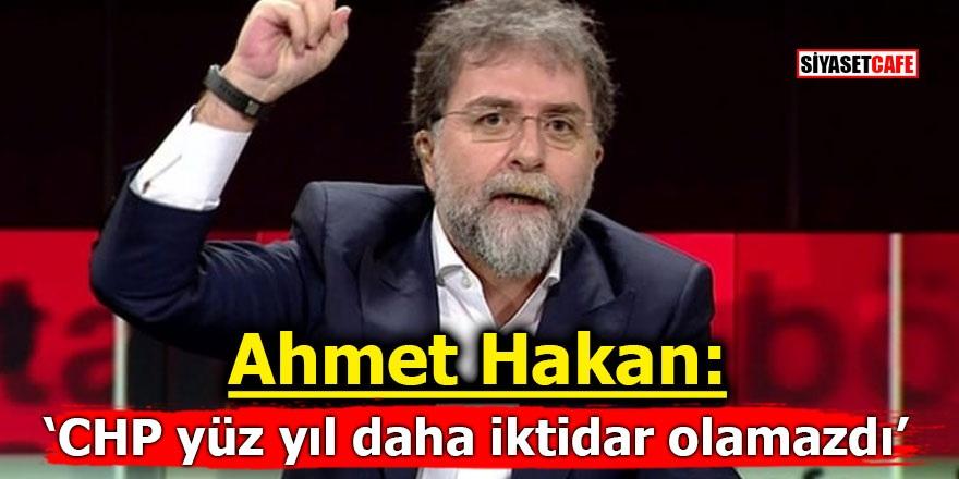 Ahmet Hakan: 'CHP yüz yıl daha iktidar olamazdı'
