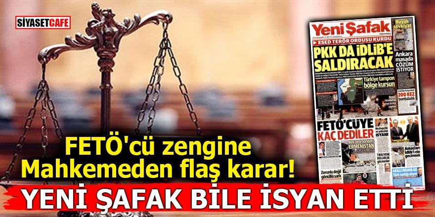 FETÖ'cü zengine mahkemeden flaş karar! Yeni Şafak bile isyan etti