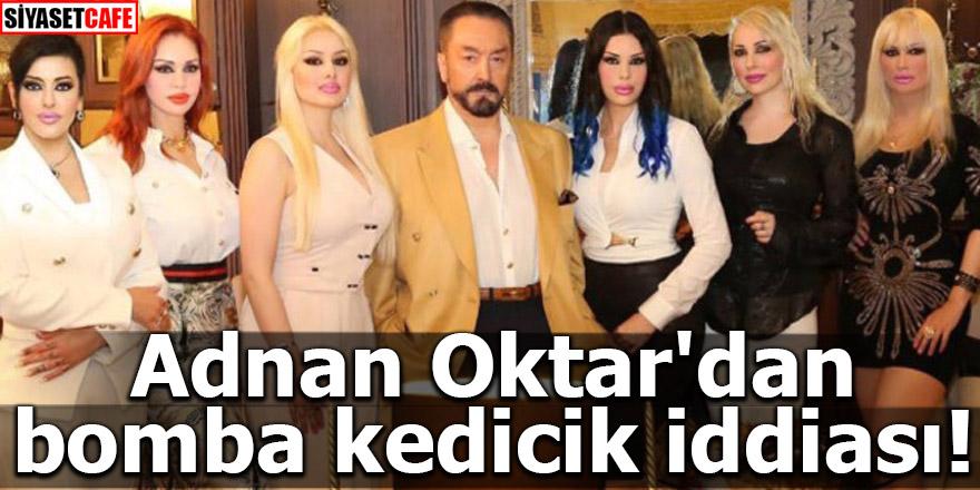 Adnan Oktar'dan bomba kedicik iddiası!