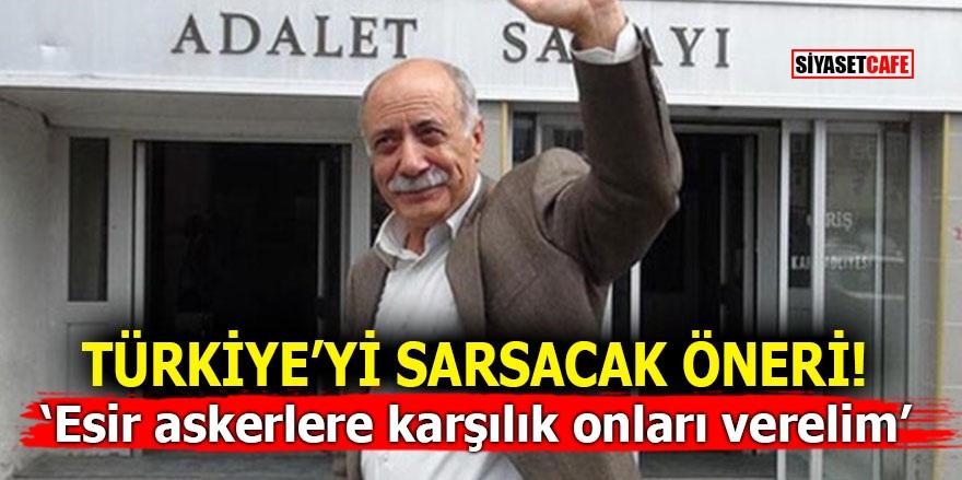 Türkiye'yi sarsacak öneri! 'Esir askerlere karşılık onları verelim'