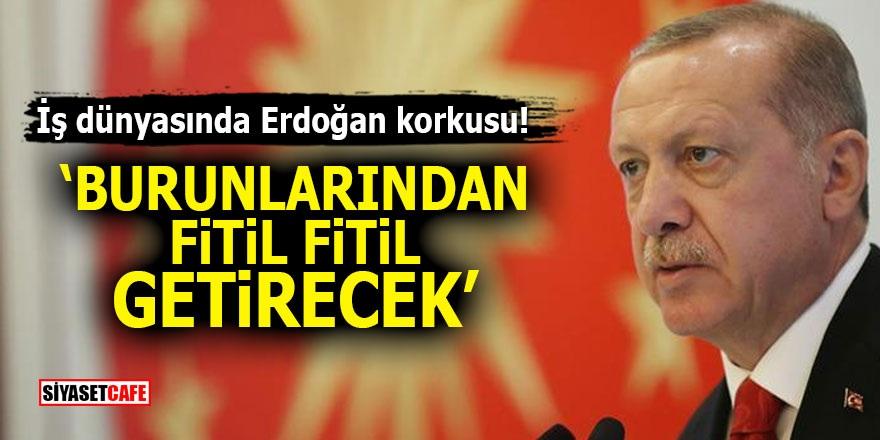 """İş dünyasında Erdoğan korkusu! """"Burunlarından fitil fitil getirecek"""""""