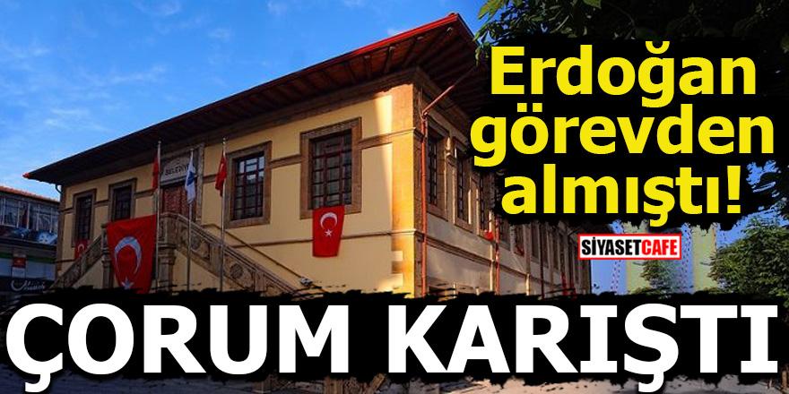Erdoğan görevden almıştı! ÇORUM KARIŞTI