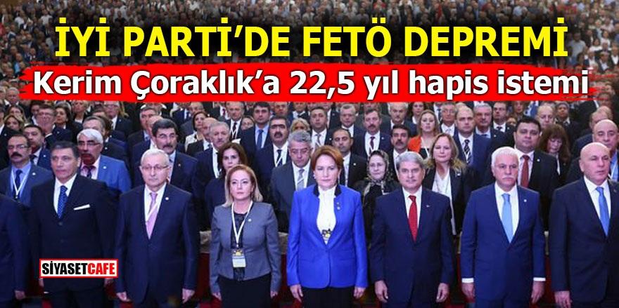 İYİ Parti'de FETÖ depremi! Kerim Çoraklık'a 22,5 yıl hapis istemi