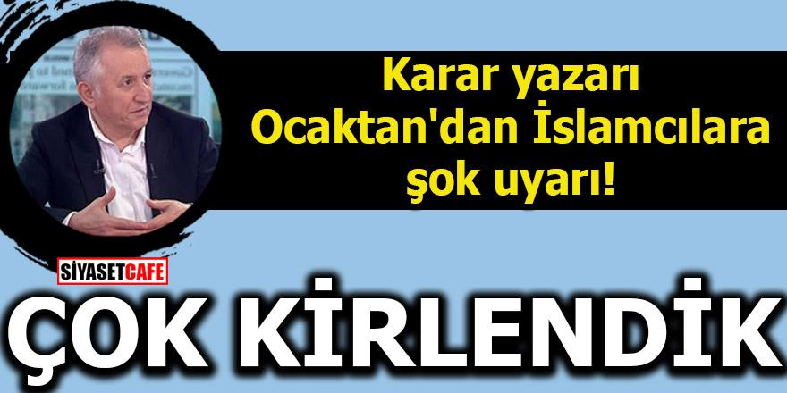 Karar yazarı Ocaktan'dan İslamcılara şok uyarı! ÇOK KİRLENDİK
