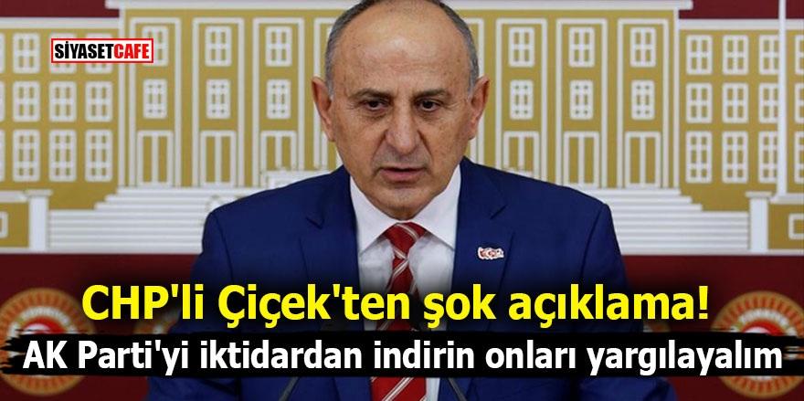CHP'li Çiçek'ten şok açıklama! AK Parti'yi iktidardan indirin onları yargılayalım