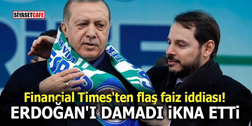Financial Times'ten flaş faiz iddiası! Erdoğan'ı damadı ikna etti