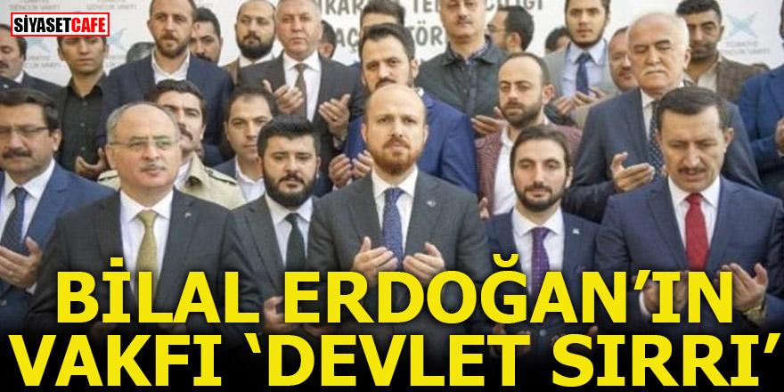 Bilal Erdoğan'ın Vakfı 'Devlet sırrı'